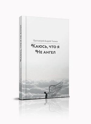 "Книга отца Андрея Ткачёва ""Каюсь, что я не ангел"""
